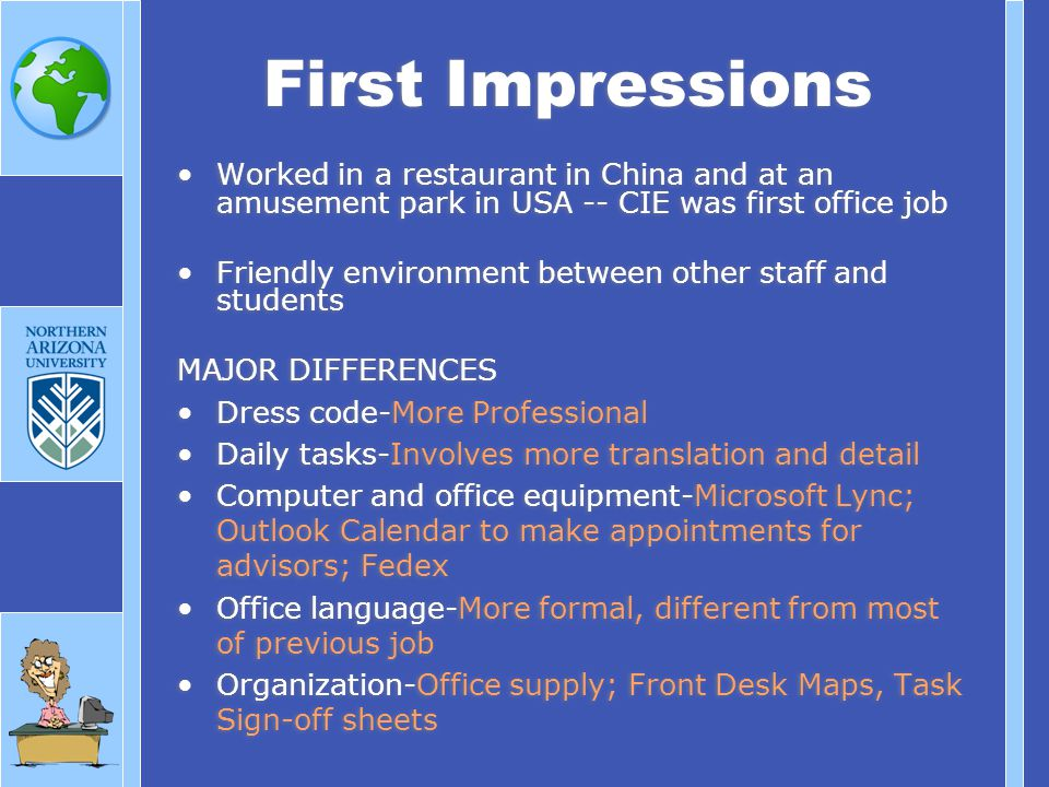 Worked in a restaurant in China and at an amusement park in USA -- CIE was first office job Friendly environment between other staff and students MAJOR DIFFERENCES Dress code-More Professional Daily tasks-Involves more translation and detail Computer and office equipment-Microsoft Lync; Outlook Calendar to make appointments for advisors; Fedex Office language-More formal, different from most of previous job Organization-Office supply; Front Desk Maps, Task Sign-off sheets Worked in a restaurant in China and at an amusement park in USA -- CIE was first office job Friendly environment between other staff and students MAJOR DIFFERENCES Dress code-More Professional Daily tasks-Involves more translation and detail Computer and office equipment-Microsoft Lync; Outlook Calendar to make appointments for advisors; Fedex Office language-More formal, different from most of previous job Organization-Office supply; Front Desk Maps, Task Sign-off sheets First Impressions