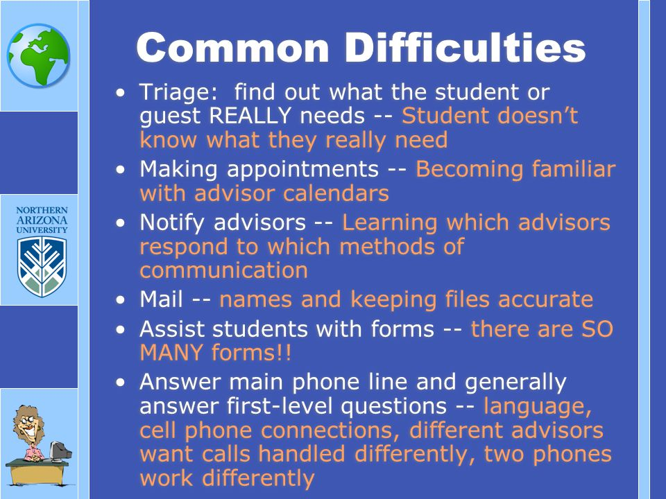Triage: find out what the student or guest REALLY needs -- Student doesnt know what they really need Making appointments -- Becoming familiar with advisor calendars Notify advisors -- Learning which advisors respond to which methods of communication Mail -- names and keeping files accurate Assist students with forms -- there are SO MANY forms!.