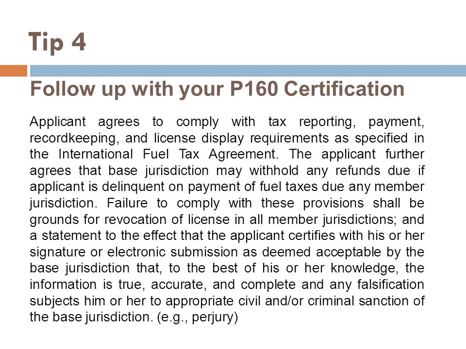 Follow up with your P160 Certification Applicant agrees to comply with tax reporting, payment, recordkeeping, and license display requirements as specified in the International Fuel Tax Agreement.