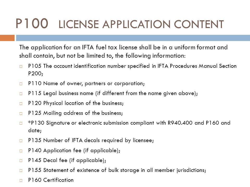 P100 LICENSE APPLICATION CONTENT The application for an IFTA fuel tax license shall be in a uniform format and shall contain, but not be limited to, the following information: P105 The account identification number specified in IFTA Procedures Manual Section P200; P110 Name of owner, partners or corporation; P115 Legal business name (if different from the name given above); P120 Physical location of the business; P125 Mailing address of the business; *P130 Signature or electronic submission compliant with R940.400 and P160 and date; P135 Number of IFTA decals required by licensee; P140 Application fee (if applicable); P145 Decal fee (if applicable); P155 Statement of existence of bulk storage in all member jurisdictions; P160 Certification