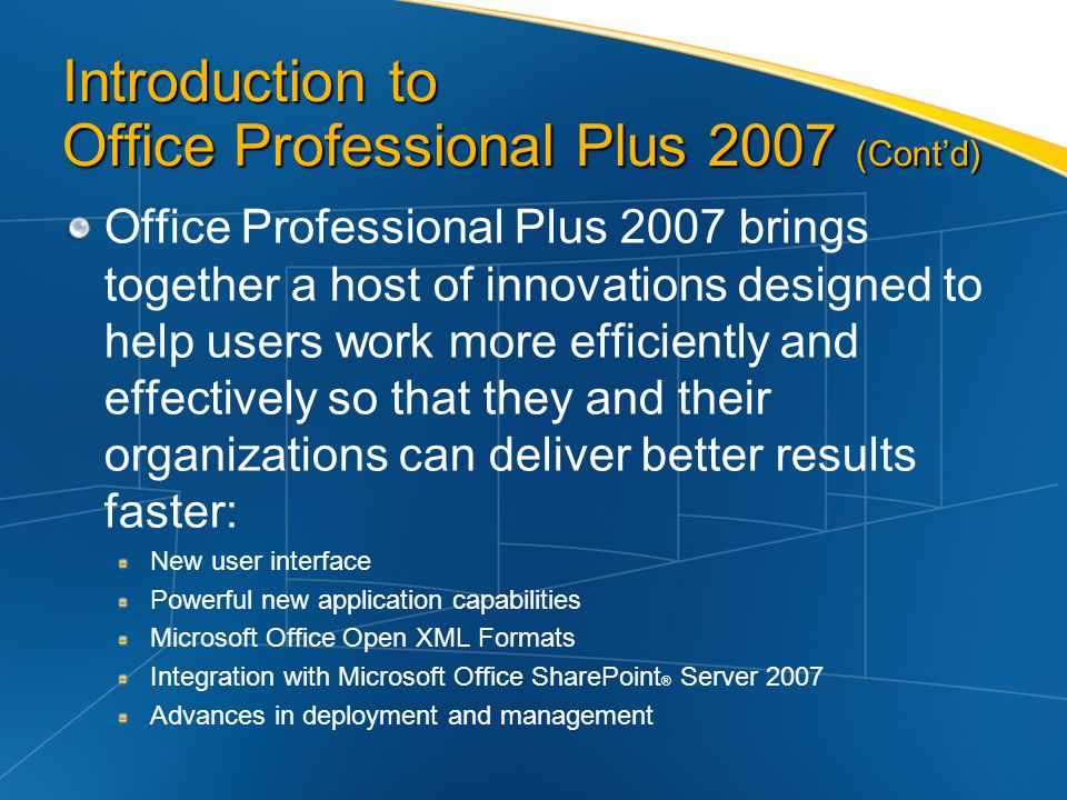 Introduction to Office Professional Plus 2007 (Contd) Office Professional Plus 2007 brings together a host of innovations designed to help users work