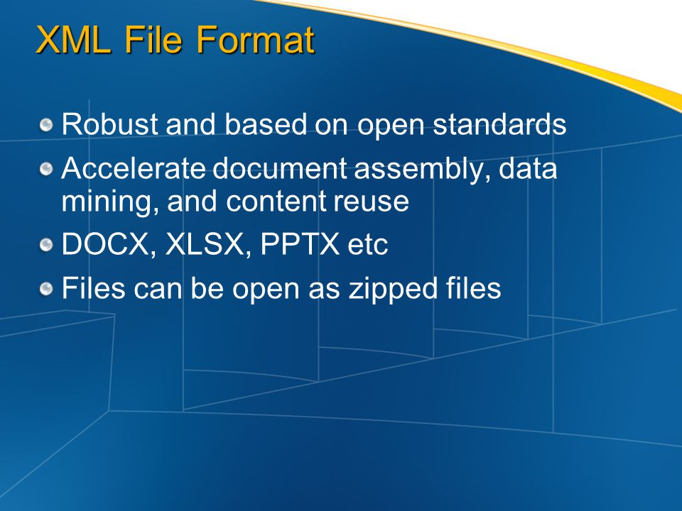 XML File Format Robust and based on open standards Accelerate document assembly, data mining, and content reuse DOCX, XLSX, PPTX etc Files can be open
