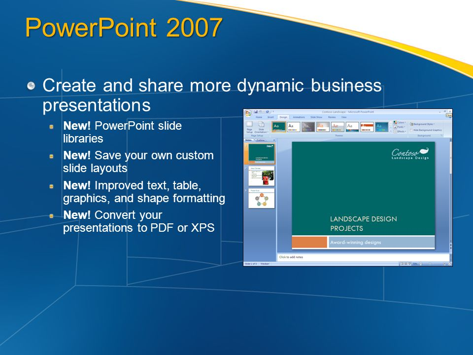 PowerPoint 2007 Create and share more dynamic business presentations New! PowerPoint slide libraries New! Save your own custom slide layouts New! Impr