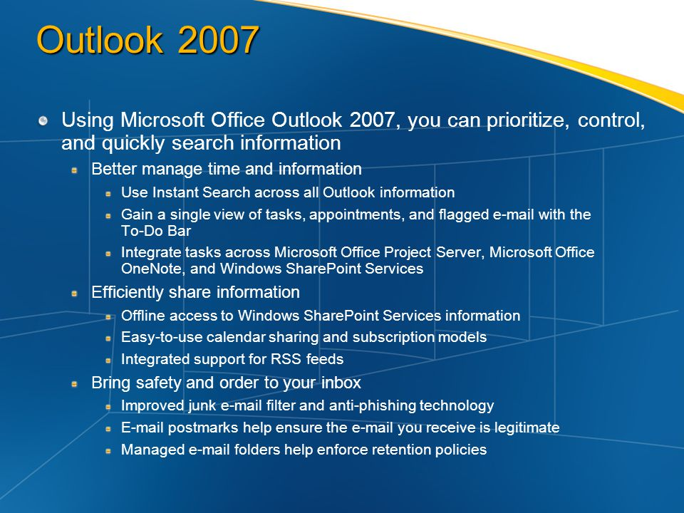 Outlook 2007 Using Microsoft Office Outlook 2007, you can prioritize, control, and quickly search information Better manage time and information Use I