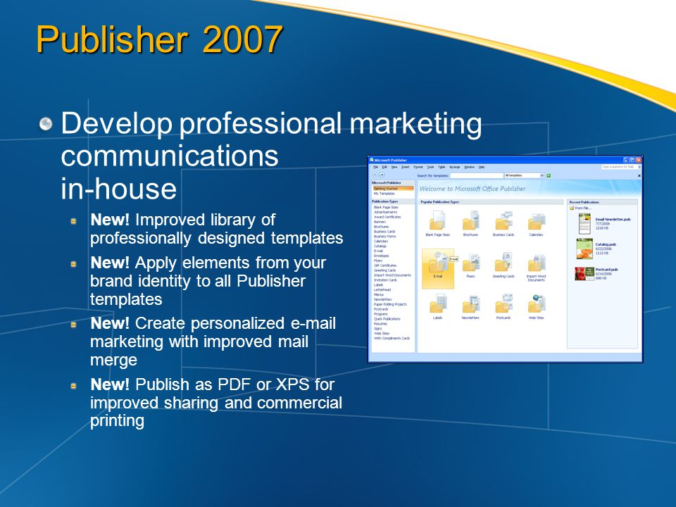 Publisher 2007 Develop professional marketing communications in-house New! Improved library of professionally designed templates New! Apply elements f