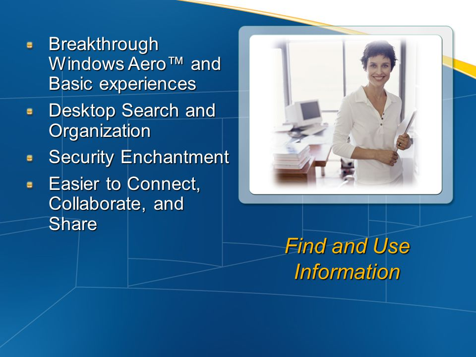 Find and Use Information Breakthrough Windows Aero and Basic experiences Desktop Search and Organization Security Enchantment Easier to Connect, Colla