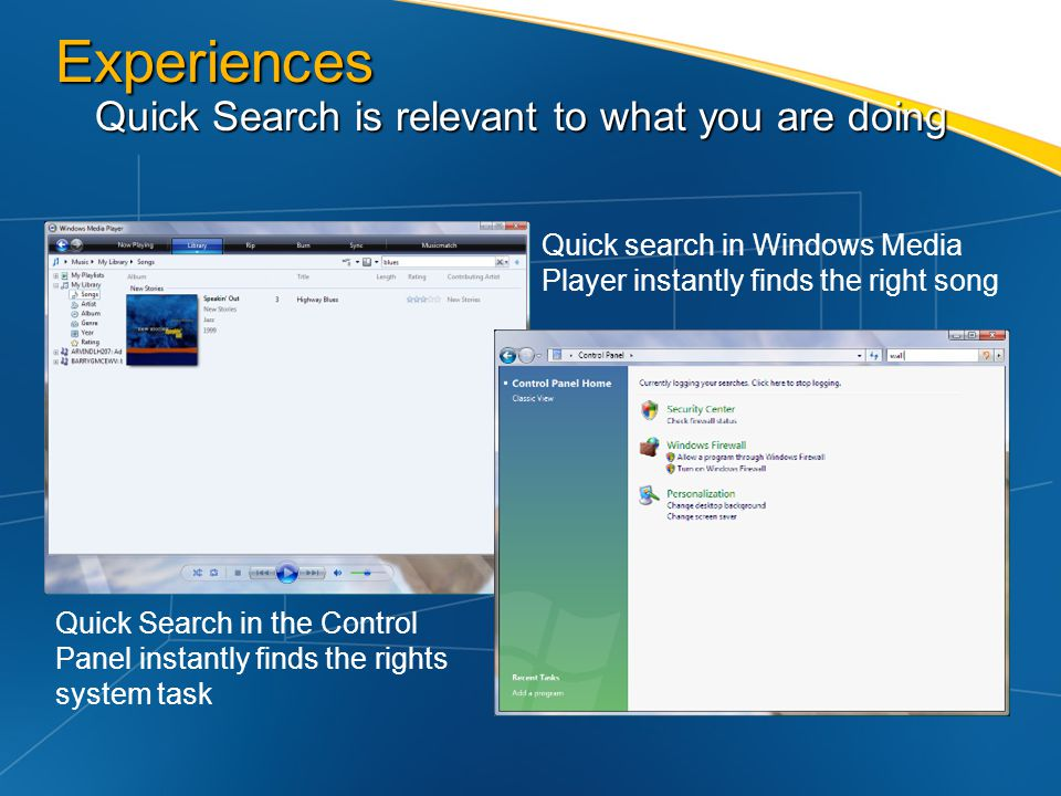 Experiences Quick Search is relevant to what you are doing Quick search in Windows Media Player instantly finds the right song Quick Search in the Con