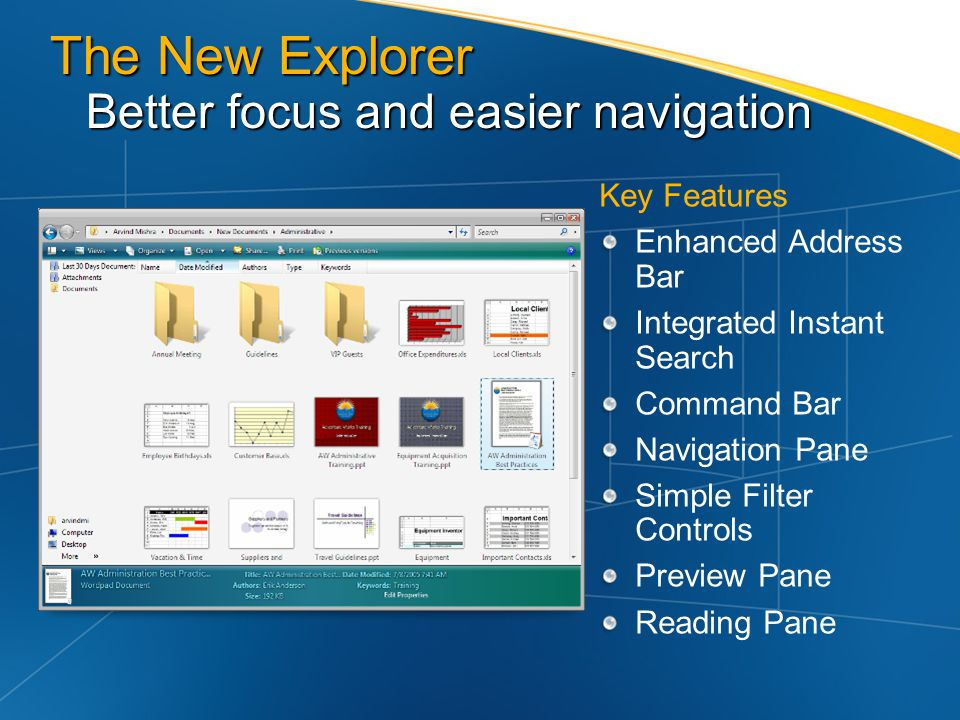 The New Explorer Better focus and easier navigation Key Features Enhanced Address Bar Integrated Instant Search Command Bar Navigation Pane Simple Fil