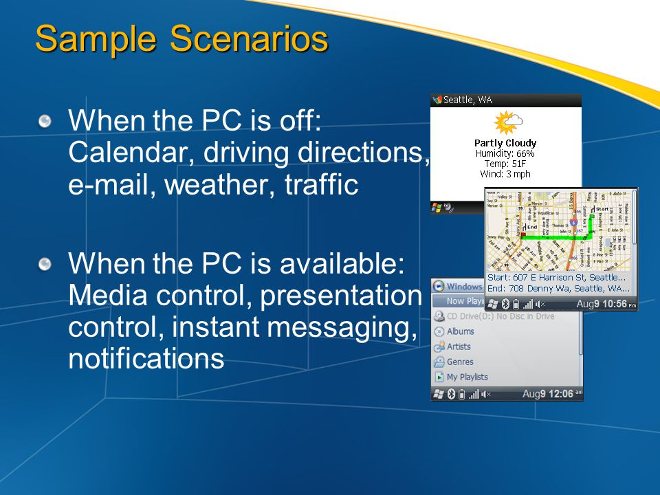 Sample Scenarios When the PC is off: Calendar, driving directions, e-mail, weather, traffic When the PC is available: Media control, presentation cont