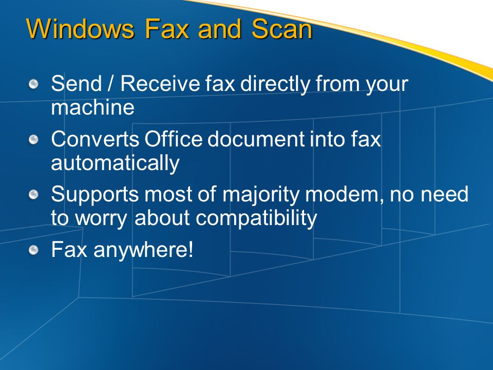 Windows Fax and Scan Send / Receive fax directly from your machine Converts Office document into fax automatically Supports most of majority modem, no