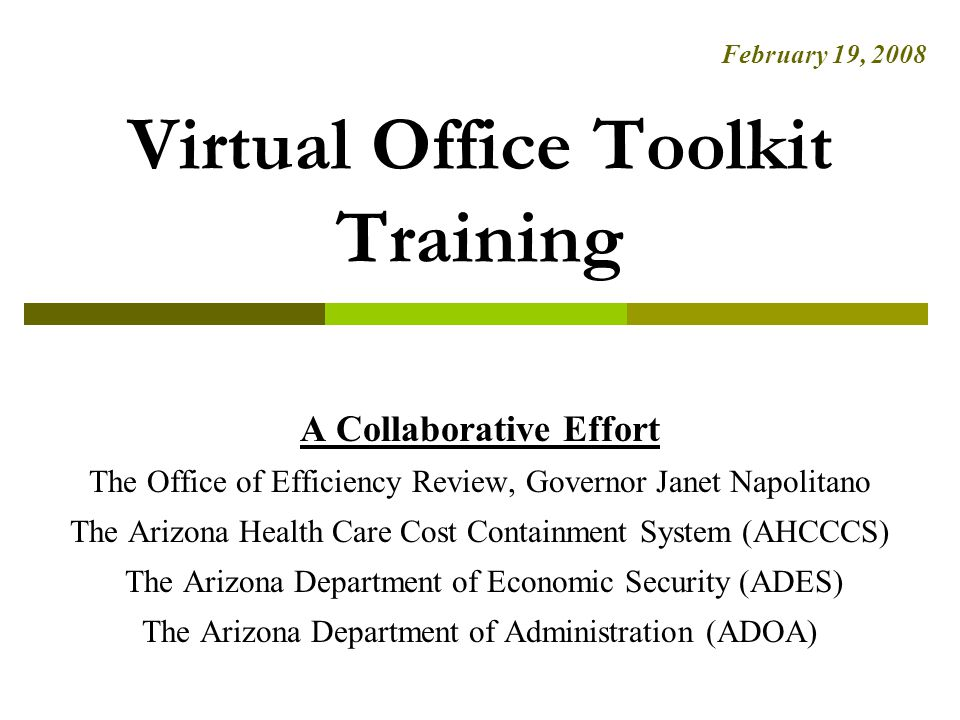 Virtual Office Toolkit Training A Collaborative Effort The Office of Efficiency Review, Governor Janet Napolitano The Arizona Health Care Cost Containment System (AHCCCS) The Arizona Department of Economic Security (ADES) The Arizona Department of Administration (ADOA) February 19, 2008