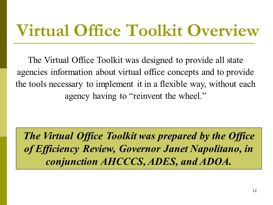 12 Virtual Office Toolkit Overview The Virtual Office Toolkit was designed to provide all state agencies information about virtual office concepts and to provide the tools necessary to implement it in a flexible way, without each agency having to reinvent the wheel.