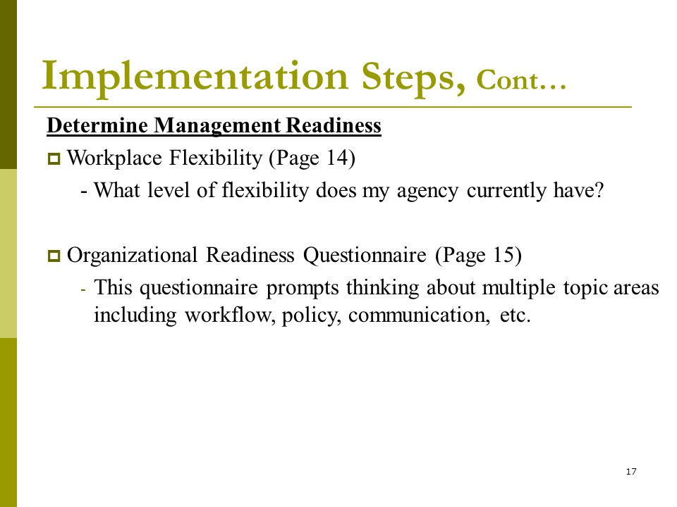 17 Implementation Steps, Cont… Determine Management Readiness Workplace Flexibility (Page 14) - What level of flexibility does my agency currently have.