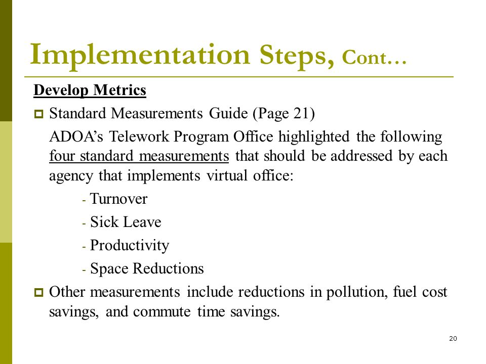 20 Implementation Steps, Cont… Develop Metrics Standard Measurements Guide (Page 21) ADOAs Telework Program Office highlighted the following four standard measurements that should be addressed by each agency that implements virtual office: - Turnover - Sick Leave - Productivity - Space Reductions Other measurements include reductions in pollution, fuel cost savings, and commute time savings.