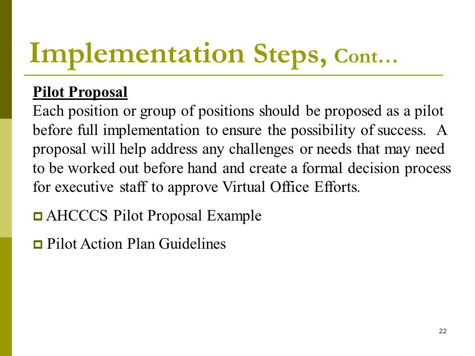 22 Implementation Steps, Cont… Pilot Proposal Each position or group of positions should be proposed as a pilot before full implementation to ensure the possibility of success.