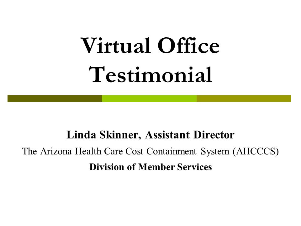 Virtual Office Testimonial Linda Skinner, Assistant Director The Arizona Health Care Cost Containment System (AHCCCS) Division of Member Services