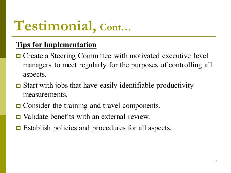 27 Testimonial, Cont… Tips for Implementation Create a Steering Committee with motivated executive level managers to meet regularly for the purposes of controlling all aspects.