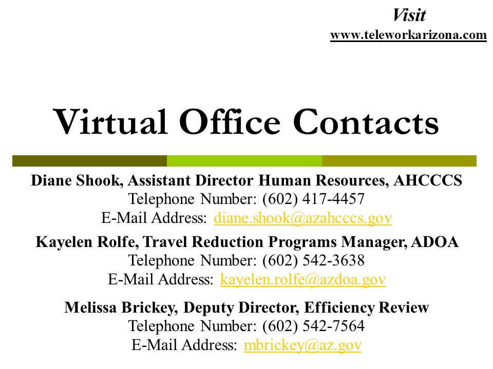 Virtual Office Contacts Melissa Brickey, Deputy Director, Efficiency Review Telephone Number: (602) 542-7564 E-Mail Address: mbrickey@az.govmbrickey@az.gov Diane Shook, Assistant Director Human Resources, AHCCCS Telephone Number: (602) 417-4457 E-Mail Address: diane.shook@azahcccs.govdiane.shook@azahcccs.gov Kayelen Rolfe, Travel Reduction Programs Manager, ADOA Telephone Number: (602) 542-3638 E-Mail Address: kayelen.rolfe@azdoa.govkayelen.rolfe@azdoa.gov Visit www.teleworkarizona.com
