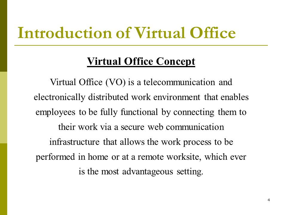 4 Introduction of Virtual Office Virtual Office Concept Virtual Office (VO) is a telecommunication and electronically distributed work environment that enables employees to be fully functional by connecting them to their work via a secure web communication infrastructure that allows the work process to be performed in home or at a remote worksite, which ever is the most advantageous setting.
