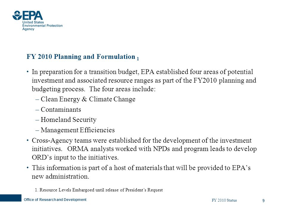 Office of Research and Development 9 FY 2010 Planning and Formulation 1 In preparation for a transition budget, EPA established four areas of potential investment and associated resource ranges as part of the FY2010 planning and budgeting process.