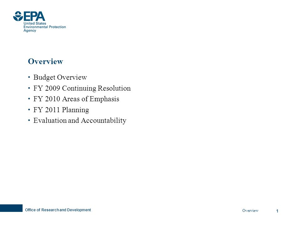 Office of Research and Development 1 Overview Budget Overview FY 2009 Continuing Resolution FY 2010 Areas of Emphasis FY 2011 Planning Evaluation and Accountability Overview