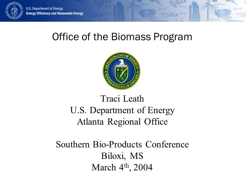 Office of the Biomass Program Traci Leath U.S. Department of Energy Atlanta Regional Office Southern Bio-Products Conference Biloxi, MS March 4 th, 20