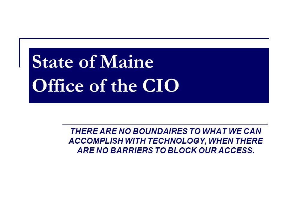 State of Maine Office of the CIO THERE ARE NO BOUNDAIRES TO WHAT WE CAN ACCOMPLISH WITH TECHNOLOGY, WHEN THERE ARE NO BARRIERS TO BLOCK OUR ACCESS.