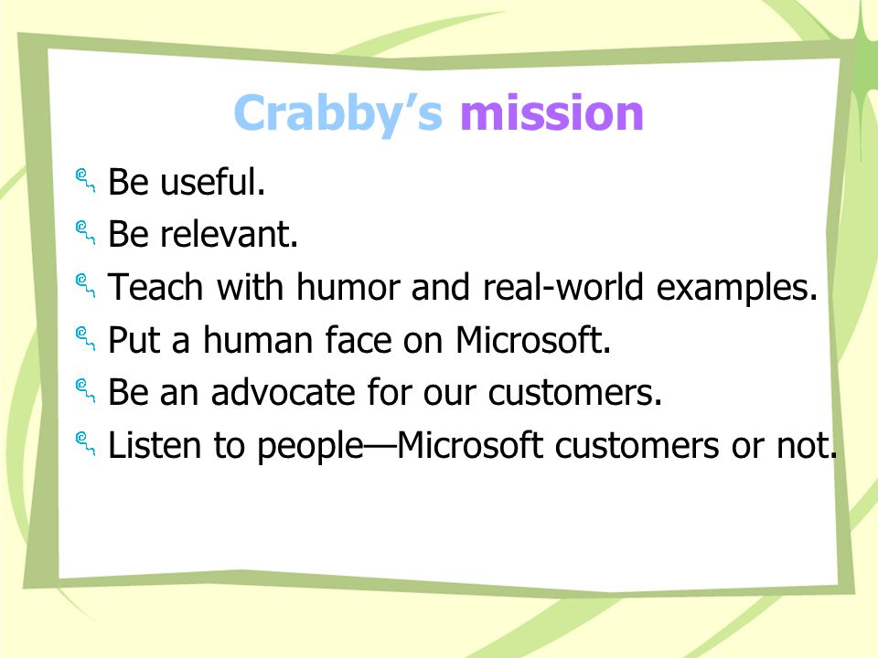 Where Crabby gets her column ideas Customer feedback: Personal e-mail (crabby@microsoft.com) and our database called Content Watson (more on this later)crabby@microsoft.com Personal experience.