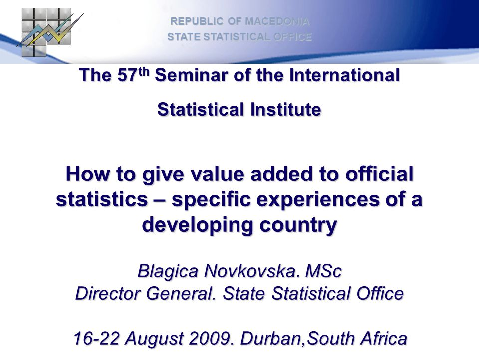 The 57 th Seminar of the International Statistical Institute How to give value added to official statistics – specific experiences of a developing country Blagica Novkovska.