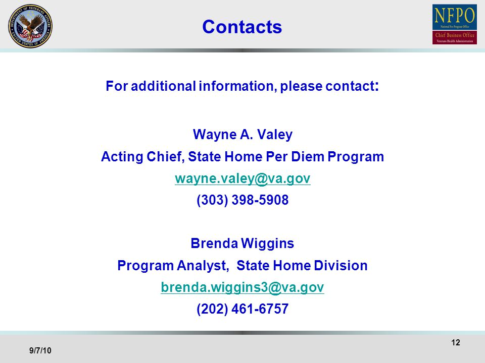 Contacts For additional information, please contact : Wayne A. Valey Acting Chief, State Home Per Diem Program wayne.valey@va.gov (303) 398-5908 Brend