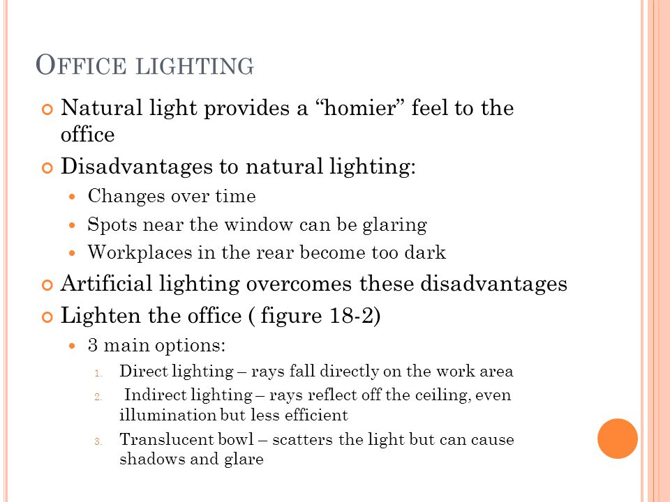 O FFICE LIGHTING Natural light provides a homier feel to the office Disadvantages to natural lighting: Changes over time Spots near the window can be glaring Workplaces in the rear become too dark Artificial lighting overcomes these disadvantages Lighten the office ( figure 18-2) 3 main options: 1.