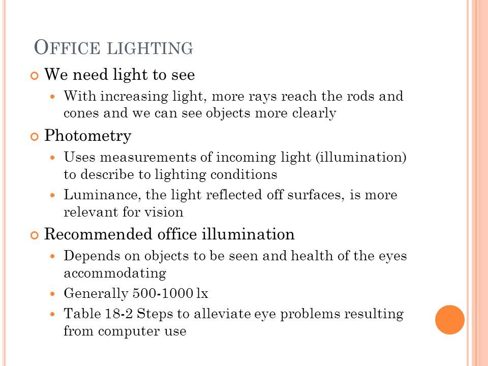 O FFICE LIGHTING We need light to see With increasing light, more rays reach the rods and cones and we can see objects more clearly Photometry Uses measurements of incoming light (illumination) to describe to lighting conditions Luminance, the light reflected off surfaces, is more relevant for vision Recommended office illumination Depends on objects to be seen and health of the eyes accommodating Generally 500-1000 lx Table 18-2 Steps to alleviate eye problems resulting from computer use