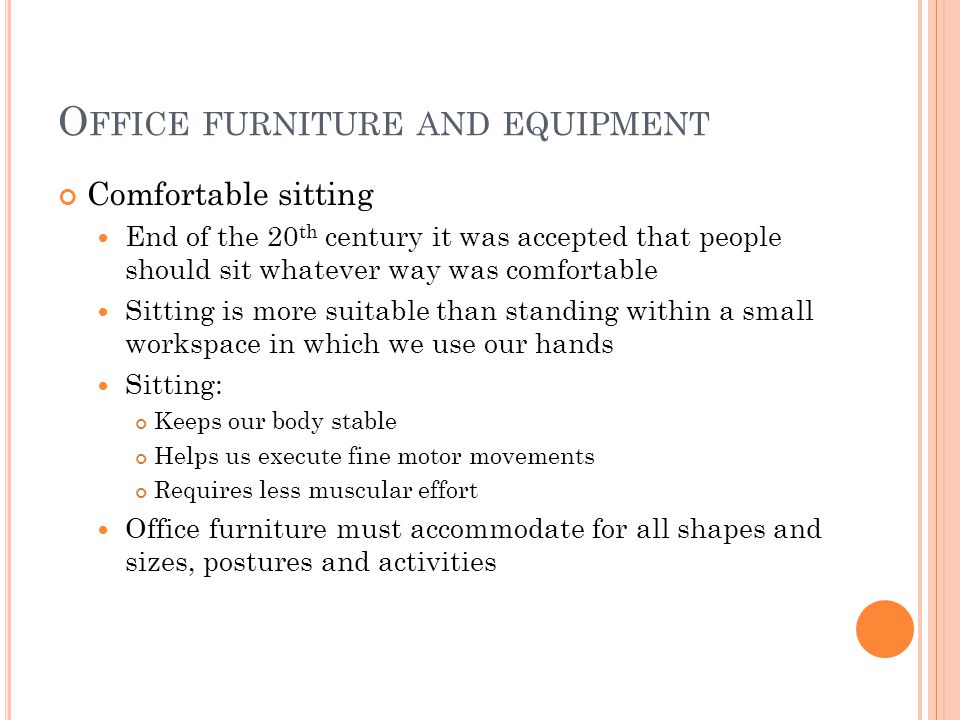 O FFICE FURNITURE AND EQUIPMENT Comfortable sitting End of the 20 th century it was accepted that people should sit whatever way was comfortable Sitting is more suitable than standing within a small workspace in which we use our hands Sitting: Keeps our body stable Helps us execute fine motor movements Requires less muscular effort Office furniture must accommodate for all shapes and sizes, postures and activities