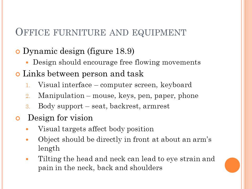 O FFICE FURNITURE AND EQUIPMENT Dynamic design (figure 18.9) Design should encourage free flowing movements Links between person and task 1. Visual in