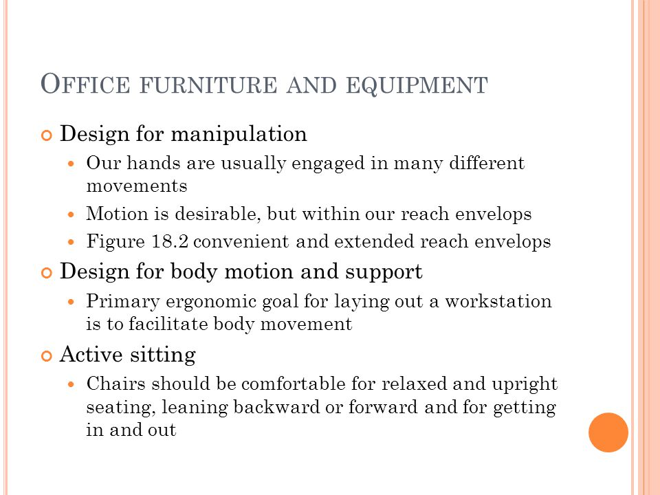 O FFICE FURNITURE AND EQUIPMENT Design for manipulation Our hands are usually engaged in many different movements Motion is desirable, but within our reach envelops Figure 18.2 convenient and extended reach envelops Design for body motion and support Primary ergonomic goal for laying out a workstation is to facilitate body movement Active sitting Chairs should be comfortable for relaxed and upright seating, leaning backward or forward and for getting in and out