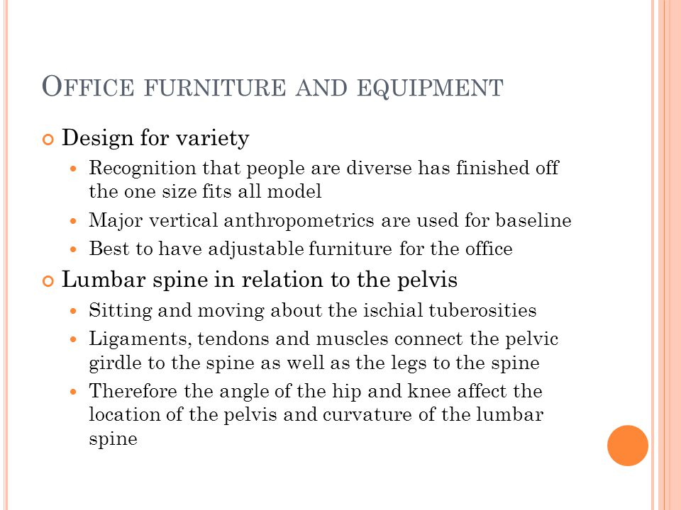 O FFICE FURNITURE AND EQUIPMENT Design for variety Recognition that people are diverse has finished off the one size fits all model Major vertical anthropometrics are used for baseline Best to have adjustable furniture for the office Lumbar spine in relation to the pelvis Sitting and moving about the ischial tuberosities Ligaments, tendons and muscles connect the pelvic girdle to the spine as well as the legs to the spine Therefore the angle of the hip and knee affect the location of the pelvis and curvature of the lumbar spine