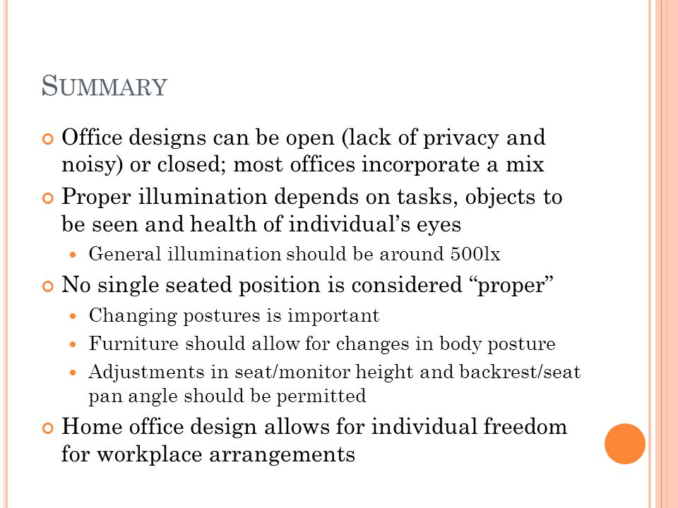 S UMMARY Office designs can be open (lack of privacy and noisy) or closed; most offices incorporate a mix Proper illumination depends on tasks, objects to be seen and health of individuals eyes General illumination should be around 500lx No single seated position is considered proper Changing postures is important Furniture should allow for changes in body posture Adjustments in seat/monitor height and backrest/seat pan angle should be permitted Home office design allows for individual freedom for workplace arrangements