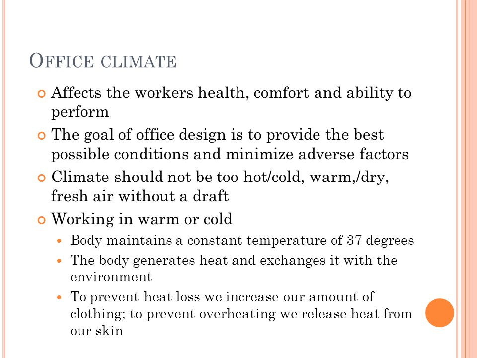 O FFICE CLIMATE Affects the workers health, comfort and ability to perform The goal of office design is to provide the best possible conditions and minimize adverse factors Climate should not be too hot/cold, warm,/dry, fresh air without a draft Working in warm or cold Body maintains a constant temperature of 37 degrees The body generates heat and exchanges it with the environment To prevent heat loss we increase our amount of clothing; to prevent overheating we release heat from our skin