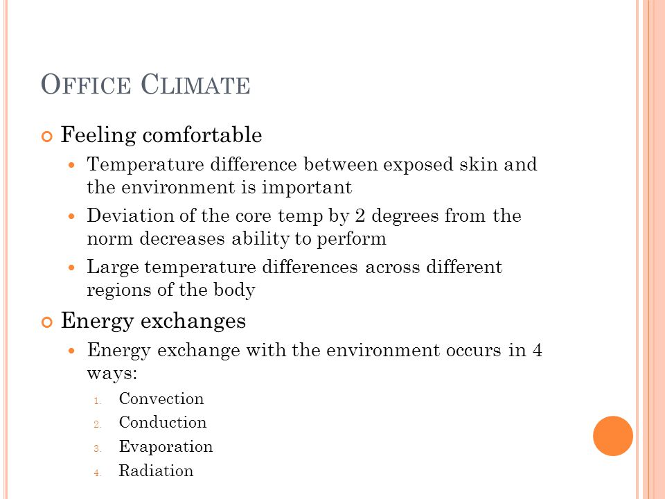 O FFICE C LIMATE Feeling comfortable Temperature difference between exposed skin and the environment is important Deviation of the core temp by 2 degrees from the norm decreases ability to perform Large temperature differences across different regions of the body Energy exchanges Energy exchange with the environment occurs in 4 ways: 1.