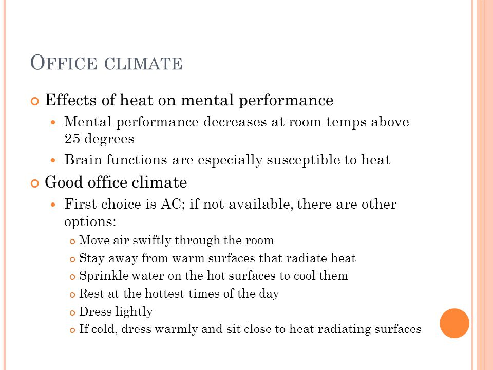O FFICE CLIMATE Effects of heat on mental performance Mental performance decreases at room temps above 25 degrees Brain functions are especially susceptible to heat Good office climate First choice is AC; if not available, there are other options: Move air swiftly through the room Stay away from warm surfaces that radiate heat Sprinkle water on the hot surfaces to cool them Rest at the hottest times of the day Dress lightly If cold, dress warmly and sit close to heat radiating surfaces