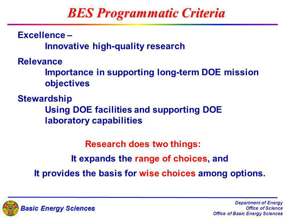 Basic Energy Sciences Department of Energy Office of Science Office of Basic Energy Sciences BES Programmatic Criteria Excellence – Innovative high-quality research Relevance Importance in supporting long-term DOE mission objectives Stewardship Using DOE facilities and supporting DOE laboratory capabilities Research does two things: It expands the range of choices, and It provides the basis for wise choices among options.