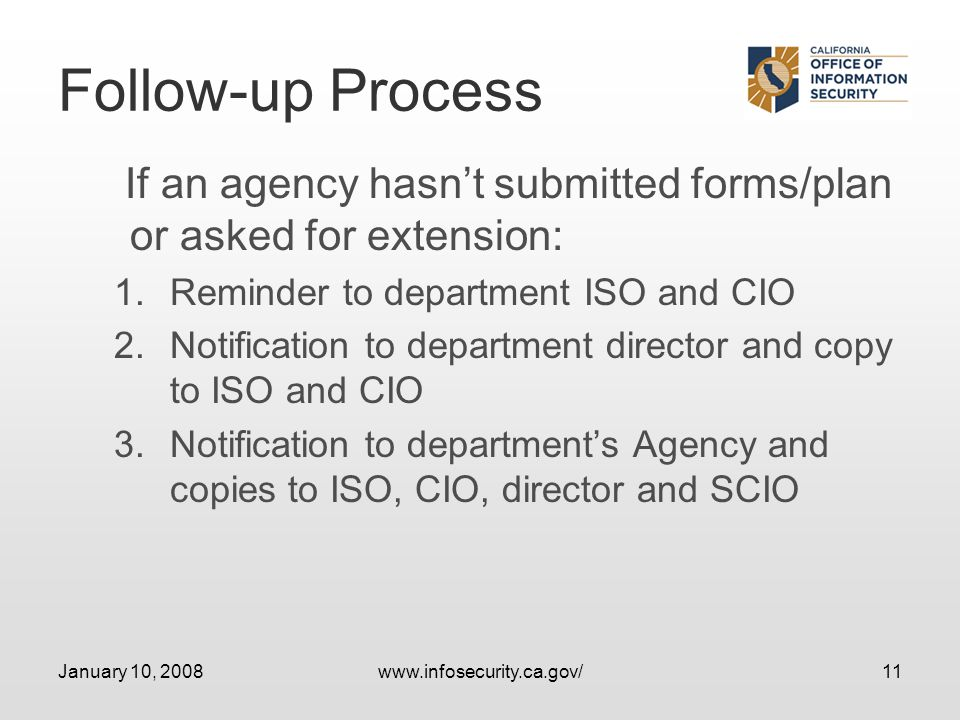 January 10, 2008www.infosecurity.ca.gov/11 Follow-up Process If an agency hasnt submitted forms/plan or asked for extension: 1.Reminder to department ISO and CIO 2.Notification to department director and copy to ISO and CIO 3.Notification to departments Agency and copies to ISO, CIO, director and SCIO