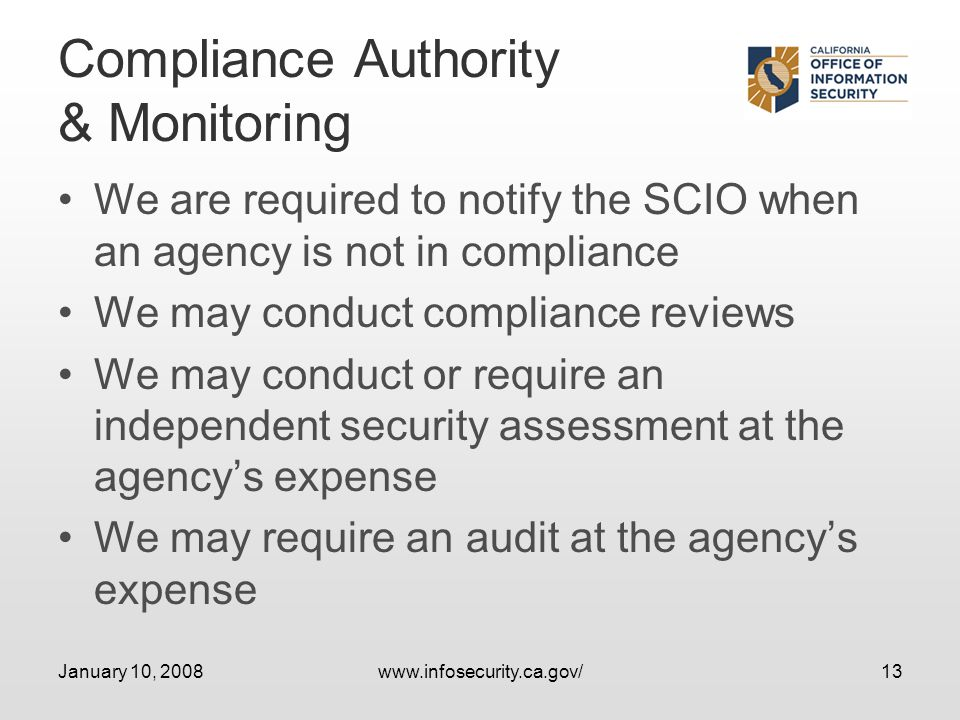 January 10, 2008www.infosecurity.ca.gov/13 Compliance Authority & Monitoring We are required to notify the SCIO when an agency is not in compliance We may conduct compliance reviews We may conduct or require an independent security assessment at the agencys expense We may require an audit at the agencys expense