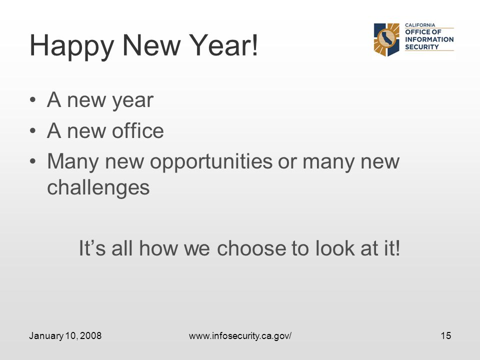 January 10, 2008www.infosecurity.ca.gov/15 Happy New Year! A new year A new office Many new opportunities or many new challenges Its all how we choose
