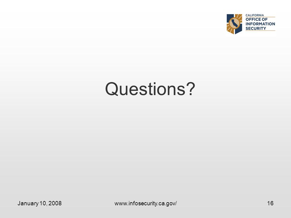 January 10, 2008www.infosecurity.ca.gov/16 Questions?