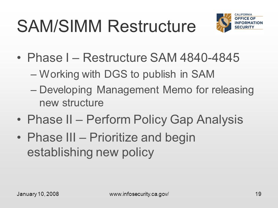 January 10, 2008www.infosecurity.ca.gov/19 SAM/SIMM Restructure Phase I – Restructure SAM 4840-4845 –Working with DGS to publish in SAM –Developing Management Memo for releasing new structure Phase II – Perform Policy Gap Analysis Phase III – Prioritize and begin establishing new policy