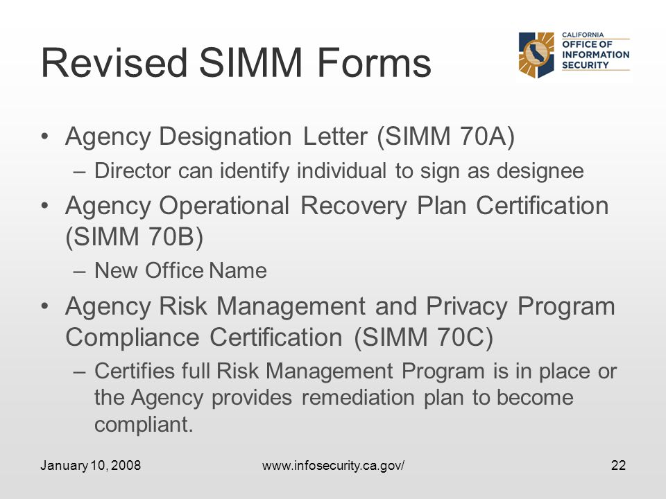 January 10, 2008www.infosecurity.ca.gov/22 Revised SIMM Forms Agency Designation Letter (SIMM 70A) –Director can identify individual to sign as designee Agency Operational Recovery Plan Certification (SIMM 70B) –New Office Name Agency Risk Management and Privacy Program Compliance Certification (SIMM 70C) –Certifies full Risk Management Program is in place or the Agency provides remediation plan to become compliant.