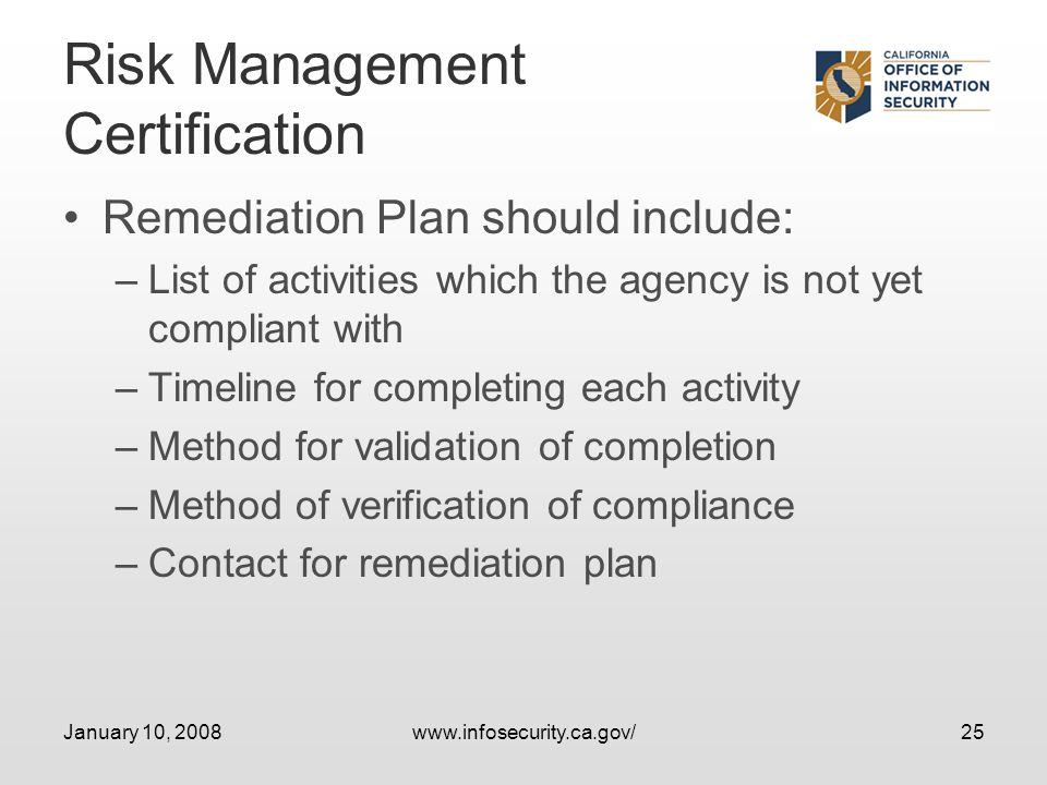 January 10, 2008www.infosecurity.ca.gov/25 Risk Management Certification Remediation Plan should include: –List of activities which the agency is not yet compliant with –Timeline for completing each activity –Method for validation of completion –Method of verification of compliance –Contact for remediation plan