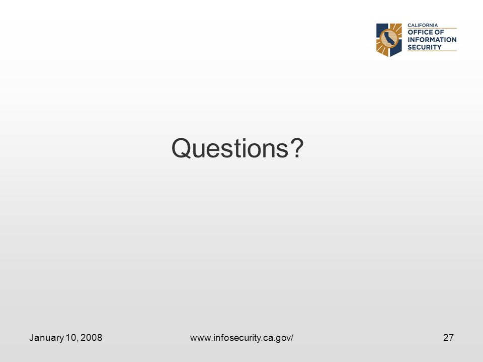 January 10, 2008www.infosecurity.ca.gov/27 Questions