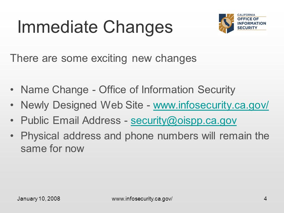January 10, 2008www.infosecurity.ca.gov/4 Immediate Changes There are some exciting new changes Name Change - Office of Information Security Newly Designed Web Site - www.infosecurity.ca.gov/www.infosecurity.ca.gov/ Public Email Address - security@oispp.ca.govsecurity@oispp.ca.gov Physical address and phone numbers will remain the same for now